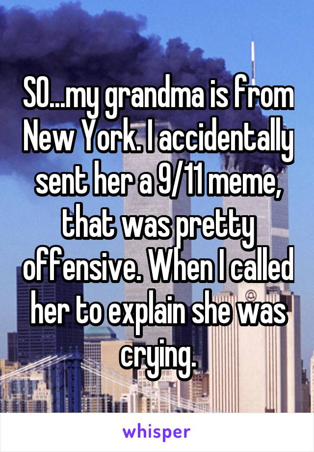 SO...my grandma is from New York. I accidentally sent her a 9/11 meme, that was pretty offensive. When I called her to explain she was crying.
