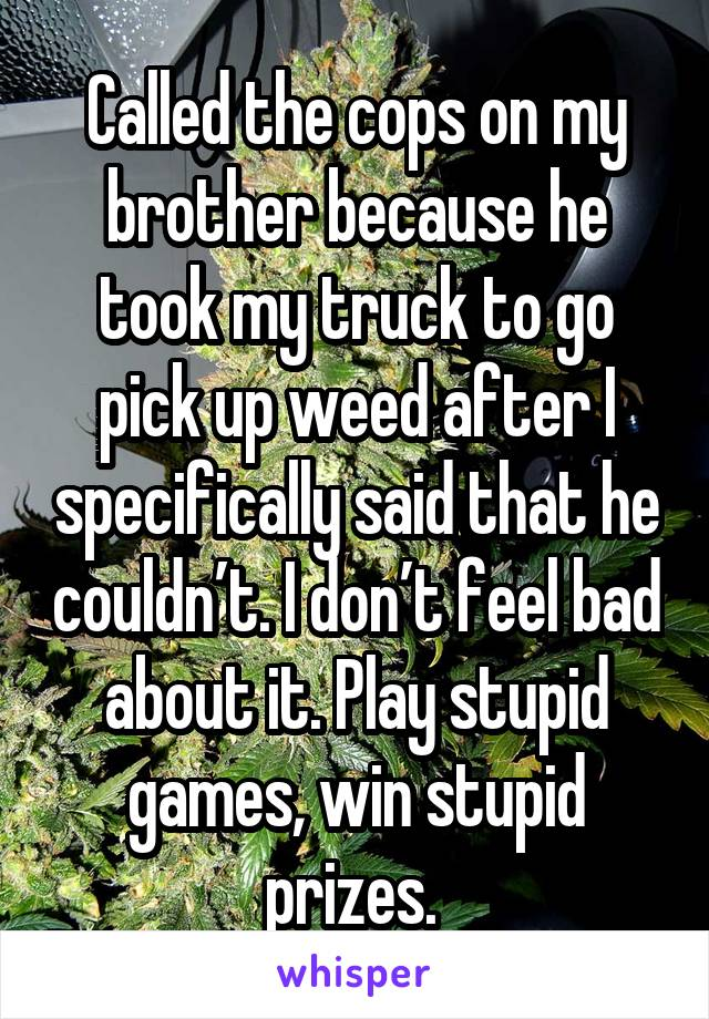 Called the cops on my brother because he took my truck to go pick up weed after I specifically said that he couldn't. I don't feel bad about it. Play stupid games, win stupid prizes.