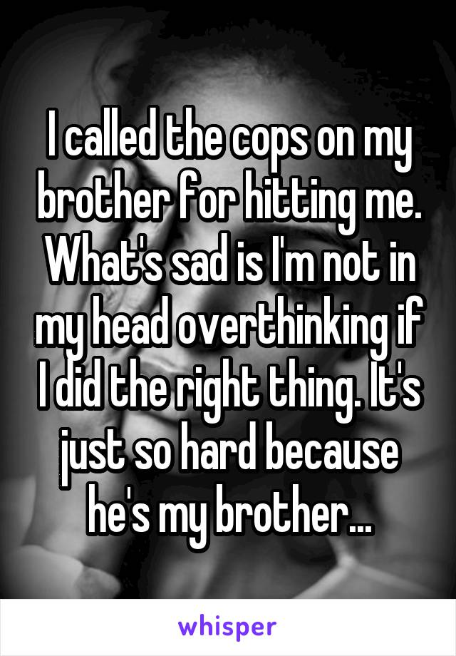I called the cops on my brother for hitting me. What's sad is I'm not in my head overthinking if I did the right thing. It's just so hard because he's my brother...