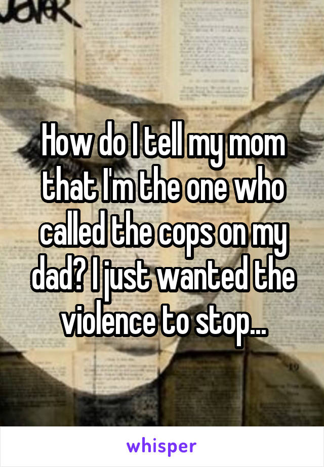 How do I tell my mom that I'm the one who called the cops on my dad? I just wanted the violence to stop...