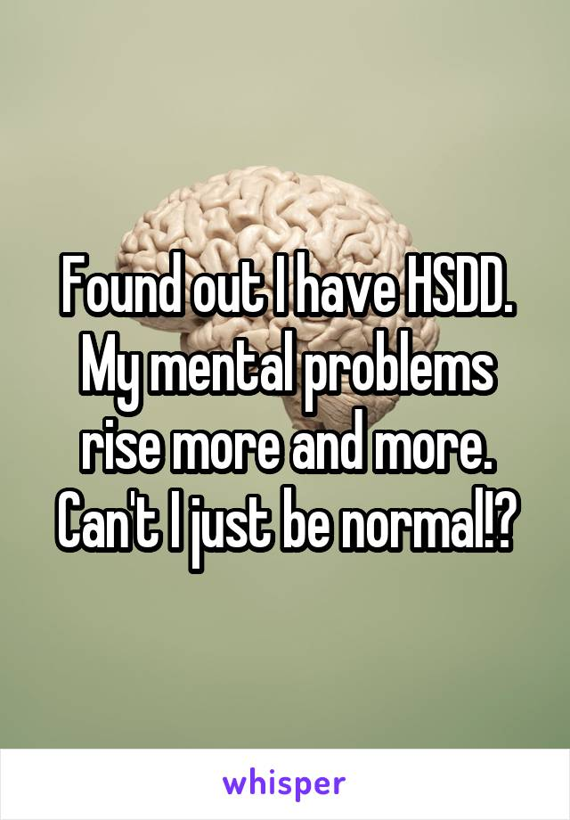 Found out I have HSDD. My mental problems rise more and more. Can't I just be normal!?