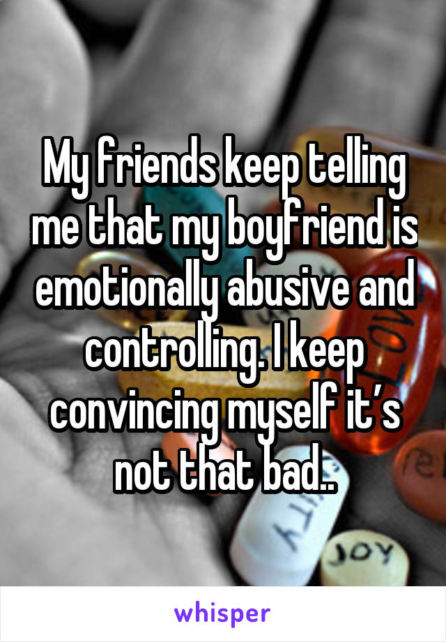 My friends keep telling me that my boyfriend is emotionally abusive and controlling. I keep convincing myself it's not that bad..