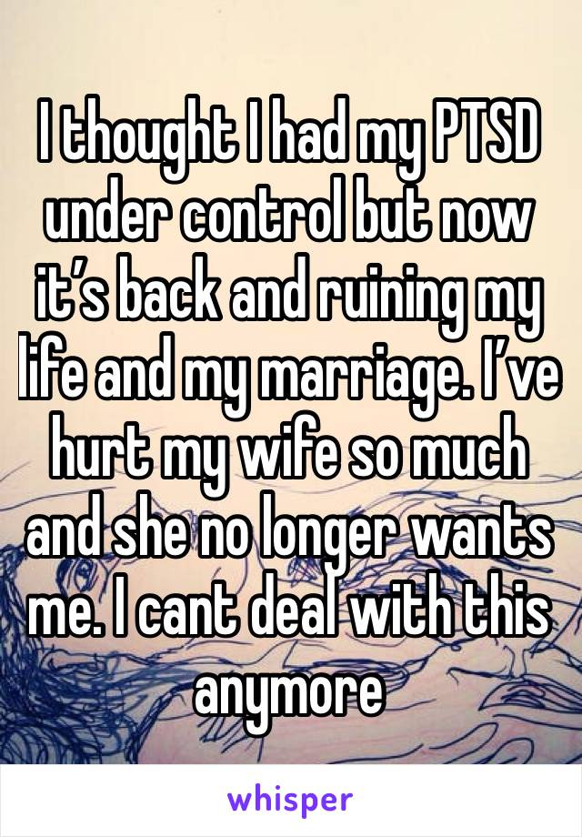 I thought I had my PTSD under control but now it's back and ruining my life and my marriage. I've hurt my wife so much and she no longer wants me. I cant deal with this anymore