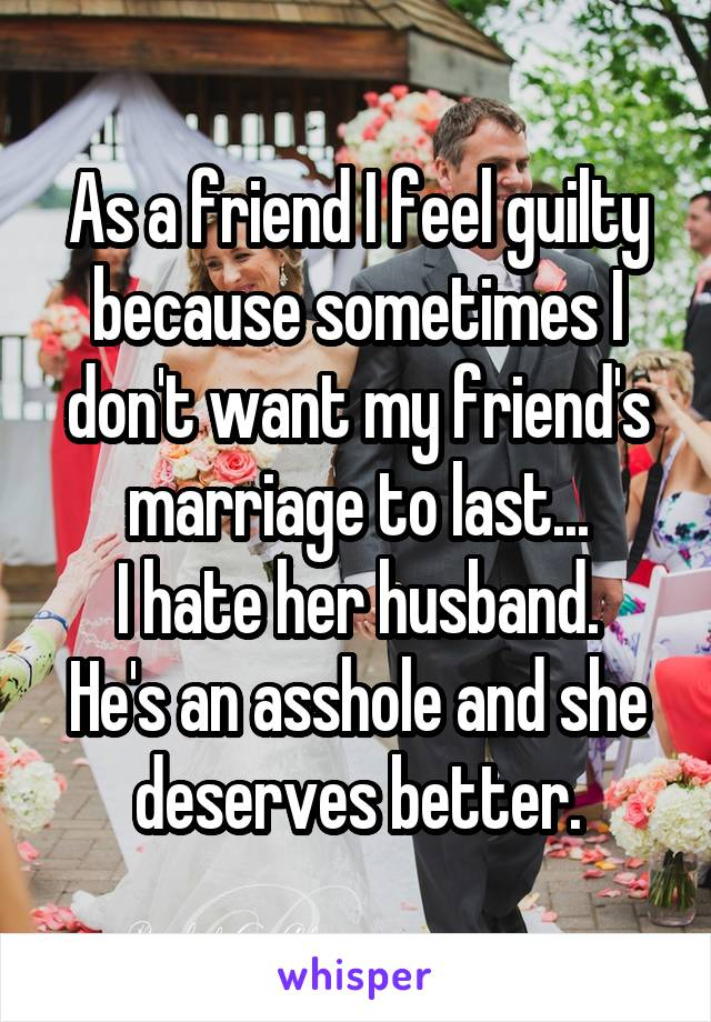 As a friend I feel guilty because sometimes I don't want my friend's marriage to last... I hate her husband. He's an asshole and she deserves better.