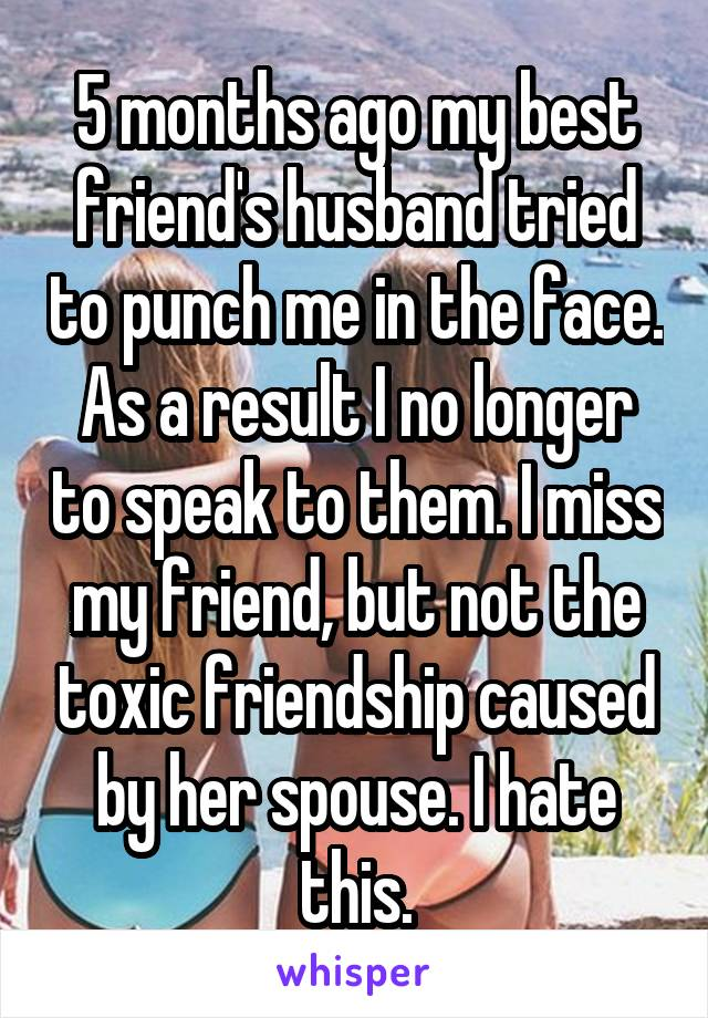 5 months ago my best friend's husband tried to punch me in the face. As a result I no longer to speak to them. I miss my friend, but not the toxic friendship caused by her spouse. I hate this.