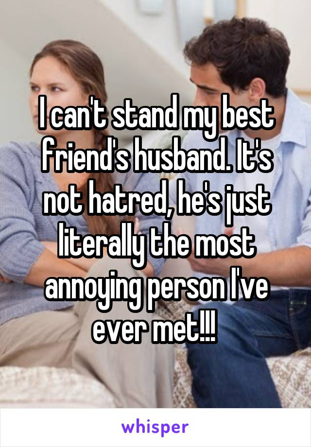 I can't stand my best friend's husband. It's not hatred, he's just literally the most annoying person I've ever met!!!