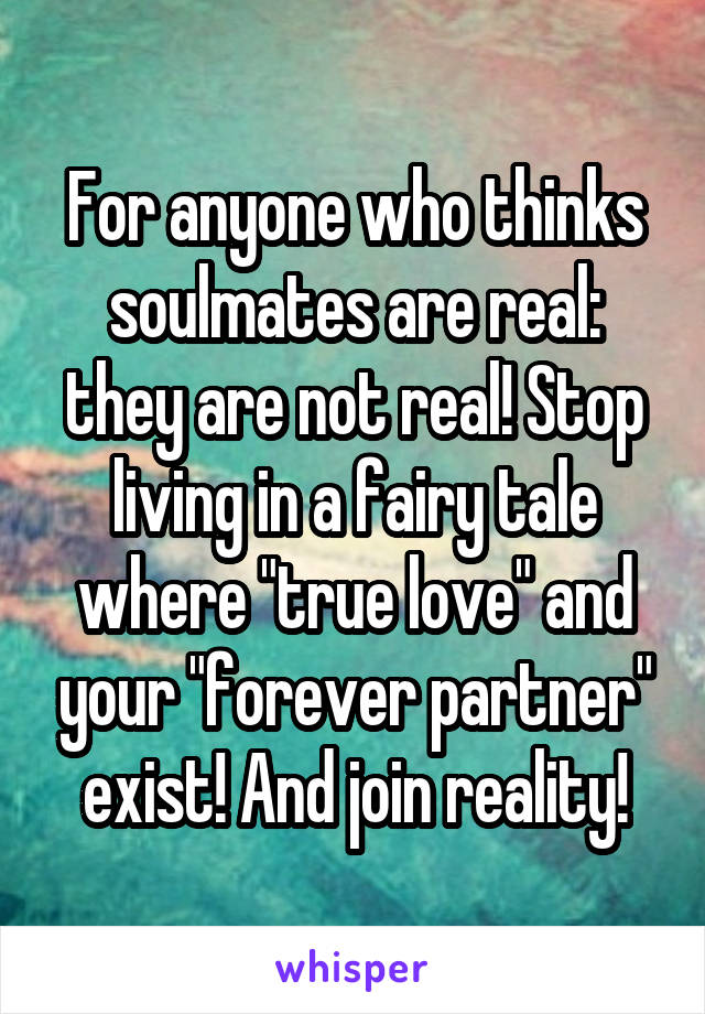 "For anyone who thinks soulmates are real: they are not real! Stop living in a fairy tale where ""true love"" and your ""forever partner"" exist! And join reality!"
