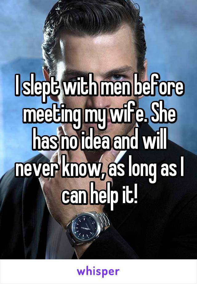 I slept with men before meeting my wife. She has no idea and will never know, as long as I can help it!