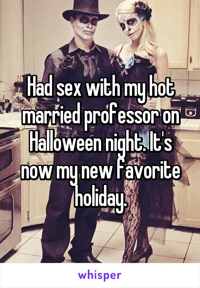 Had sex with my hot married professor on Halloween night. It's now my new favorite holiday.