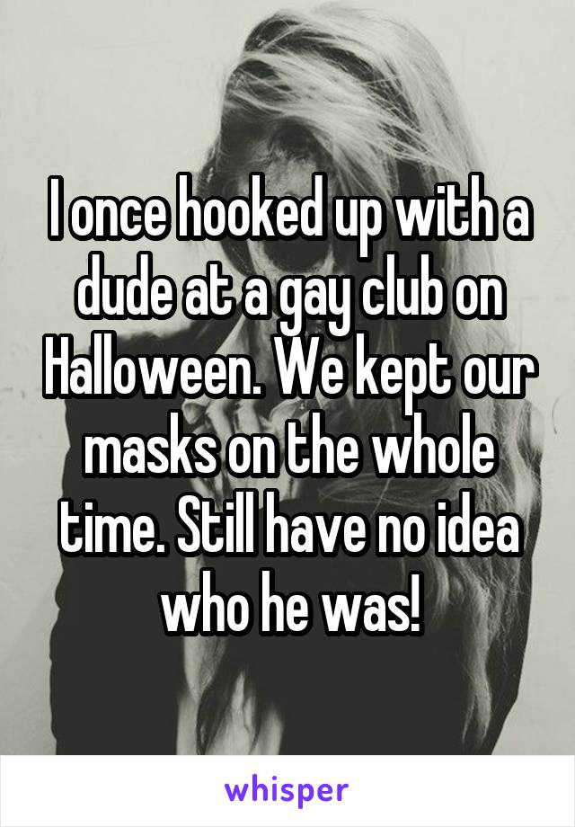 I once hooked up with a dude at a gay club on Halloween. We kept our masks on the whole time. Still have no idea who he was!