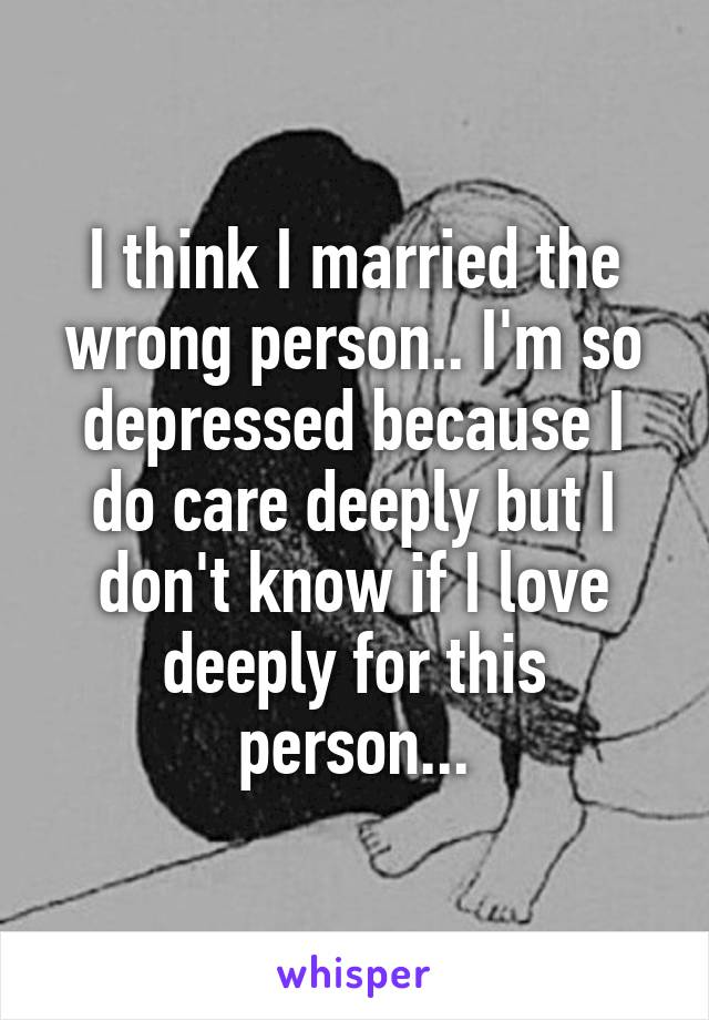 I think I married the wrong person.. I'm so depressed because I do care deeply but I don't know if I love deeply for this person...
