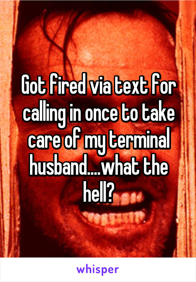 Got fired via text for calling in once to take care of my terminal husband....what the hell?