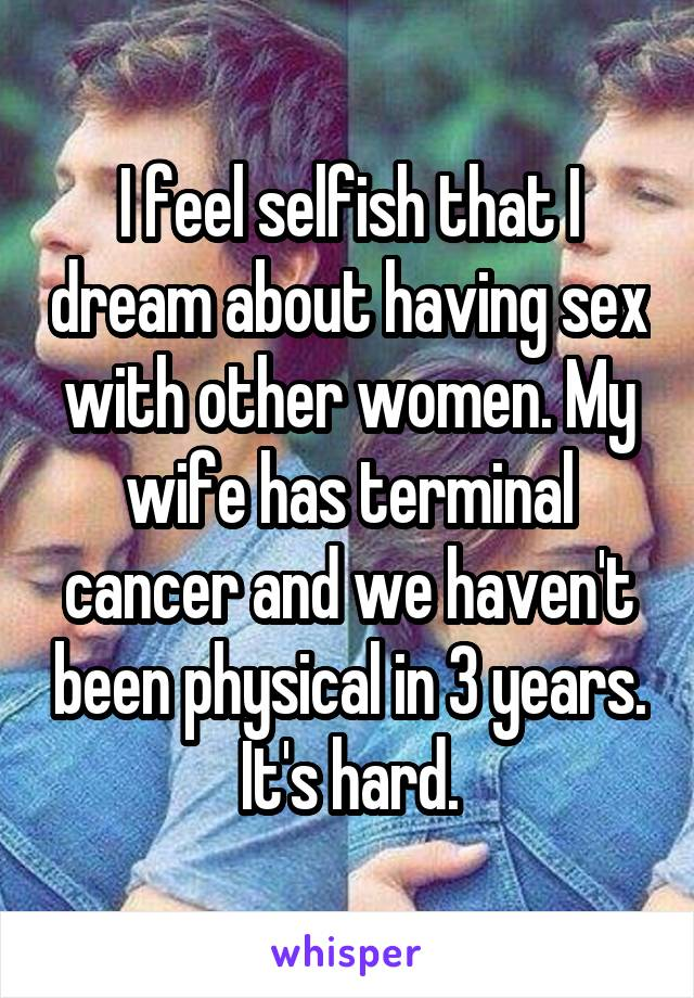 I feel selfish that I dream about having sex with other women. My wife has terminal cancer and we haven't been physical in 3 years. It's hard.
