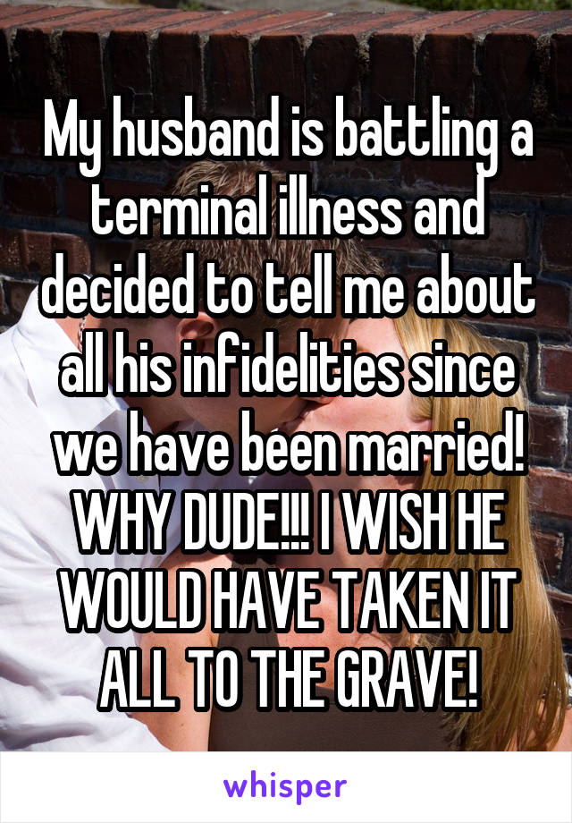 My husband is battling a terminal illness and decided to tell me about all his infidelities since we have been married! WHY DUDE!!! I WISH HE WOULD HAVE TAKEN IT ALL TO THE GRAVE!
