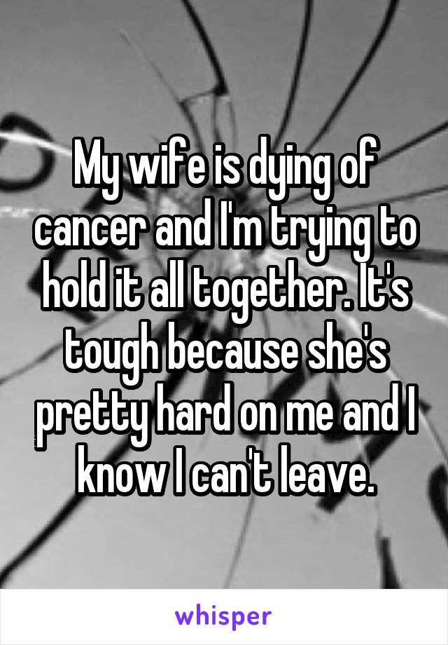 My wife is dying of cancer and I'm trying to hold it all together. It's tough because she's pretty hard on me and I know I can't leave.