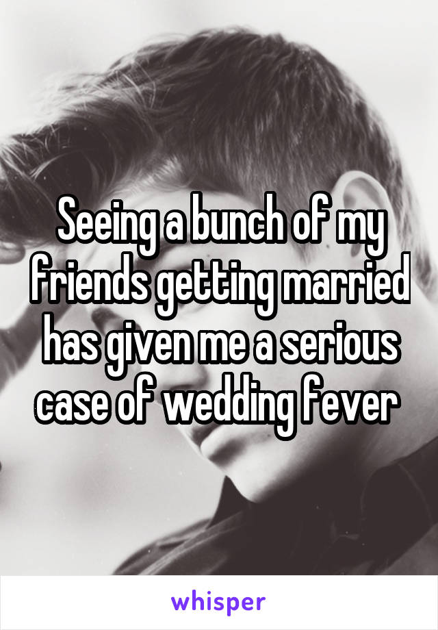 Seeing a bunch of my friends getting married has given me a serious case of wedding fever