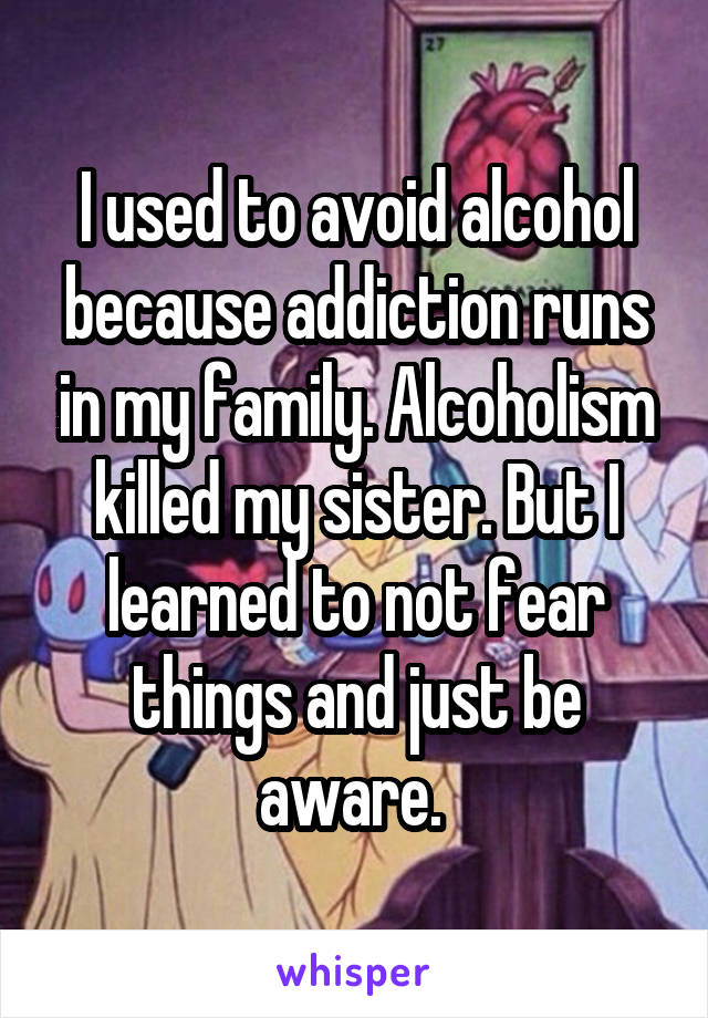 I used to avoid alcohol because addiction runs in my family. Alcoholism killed my sister. But I learned to not fear things and just be aware.