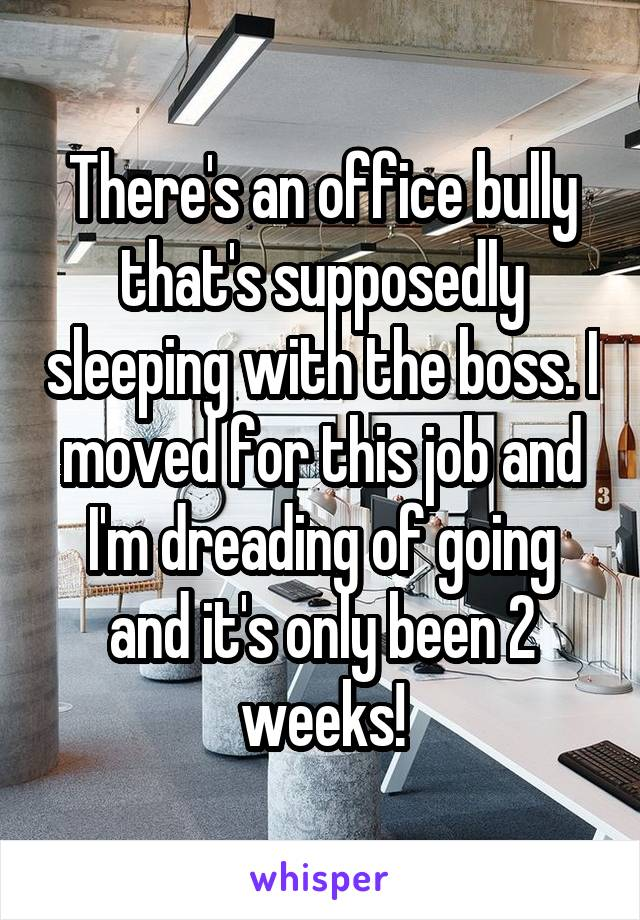 There's an office bully that's supposedly sleeping with the boss. I moved for this job and I'm dreading of going and it's only been 2 weeks!