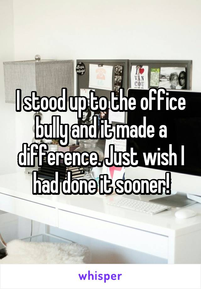 I stood up to the office bully and it made a difference. Just wish I had done it sooner!
