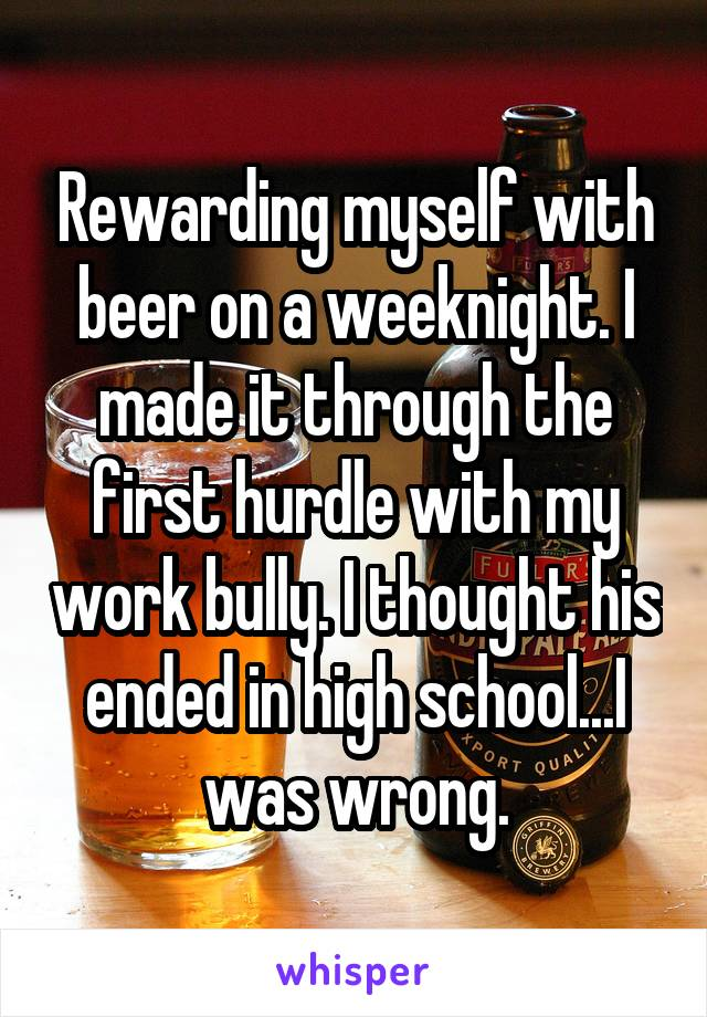 Rewarding myself with beer on a weeknight. I made it through the first hurdle with my work bully. I thought his ended in high school...I was wrong.