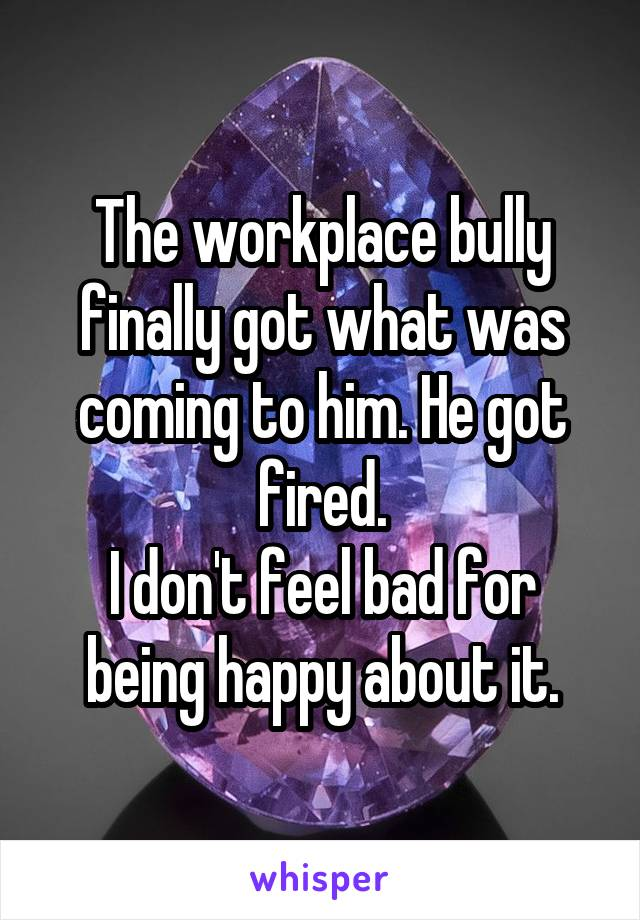 The workplace bully finally got what was coming to him. He got fired. I don't feel bad for being happy about it.