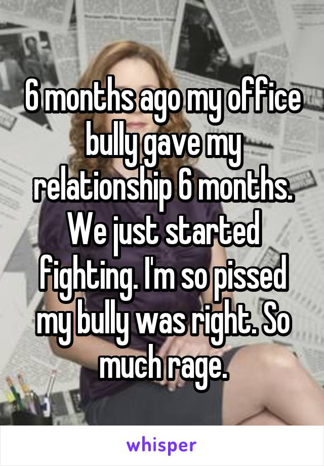 6 months ago my office bully gave my relationship 6 months. We just started fighting. I'm so pissed my bully was right. So much rage.