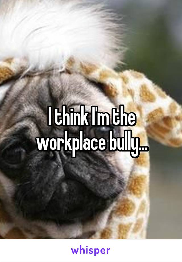 I think I'm the workplace bully...