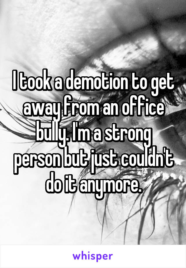 I took a demotion to get away from an office bully. I'm a strong person but just couldn't do it anymore.