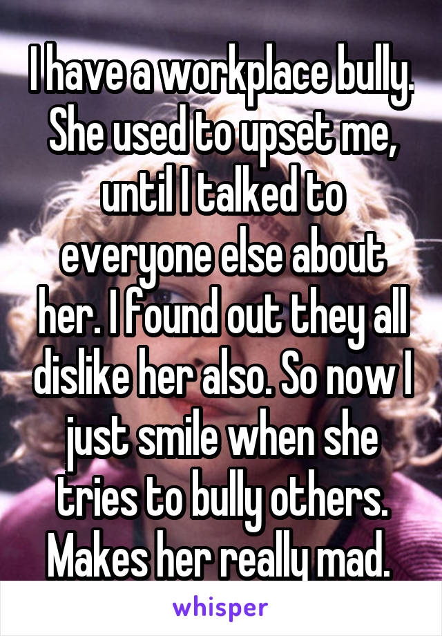 I have a workplace bully. She used to upset me, until I talked to everyone else about her. I found out they all dislike her also. So now I just smile when she tries to bully others. Makes her really mad.