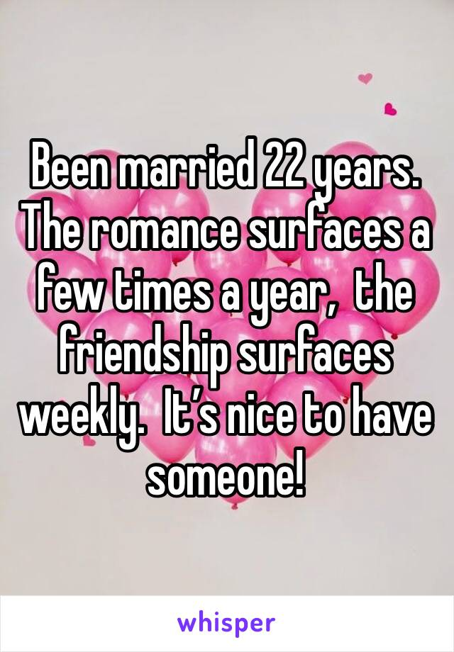 Been married 22 years.  The romance surfaces a few times a year,  the friendship surfaces weekly.  It's nice to have someone!