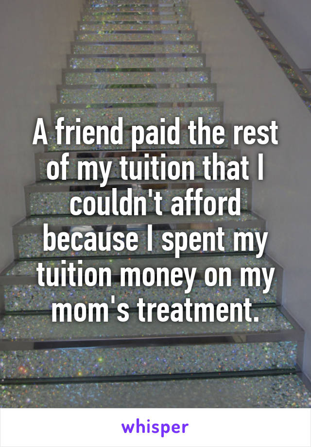 A friend paid the rest of my tuition that I couldn't afford because I spent my tuition money on my mom's treatment.