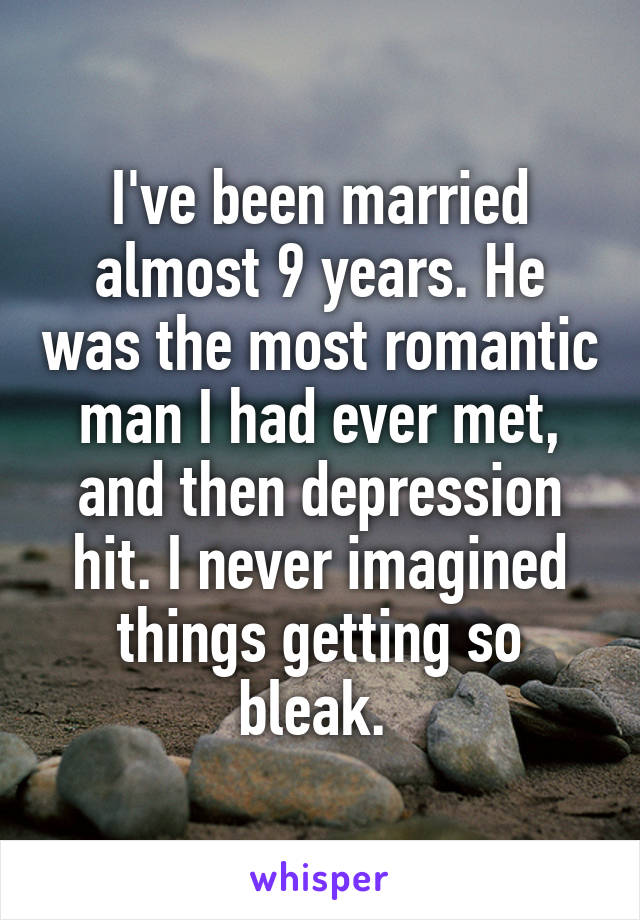 I've been married almost 9 years. He was the most romantic man I had ever met, and then depression hit. I never imagined things getting so bleak.
