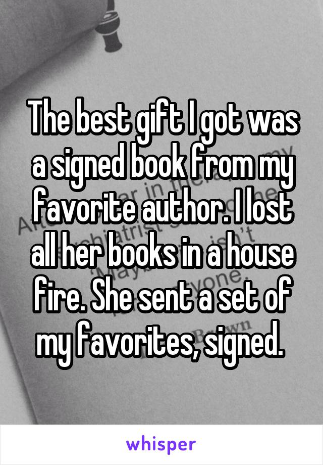 The best gift I got was a signed book from my favorite author. I lost all her books in a house fire. She sent a set of my favorites, signed.