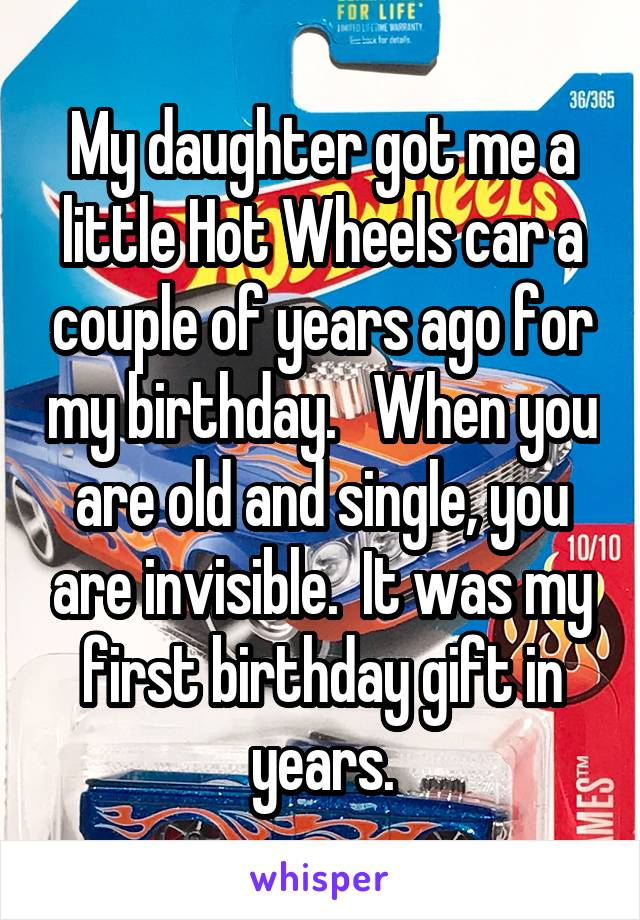 My daughter got me a little Hot Wheels car a couple of years ago for my birthday.   When you are old and single, you are invisible.  It was my first birthday gift in years.