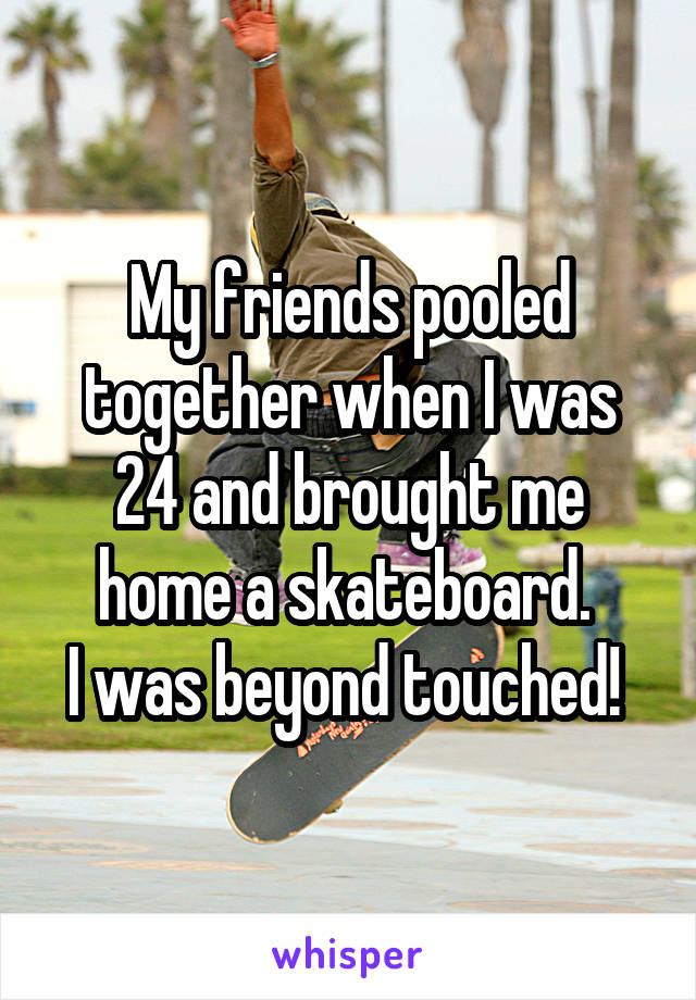 My friends pooled together when I was 24 and brought me home a skateboard.  I was beyond touched!