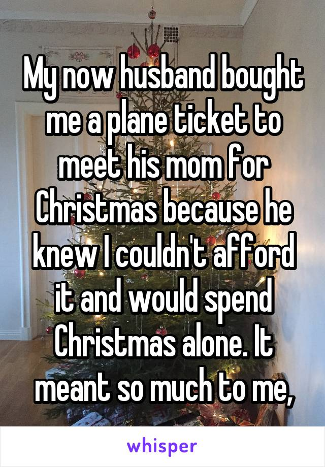 My now husband bought me a plane ticket to meet his mom for Christmas because he knew I couldn't afford it and would spend Christmas alone. It meant so much to me,