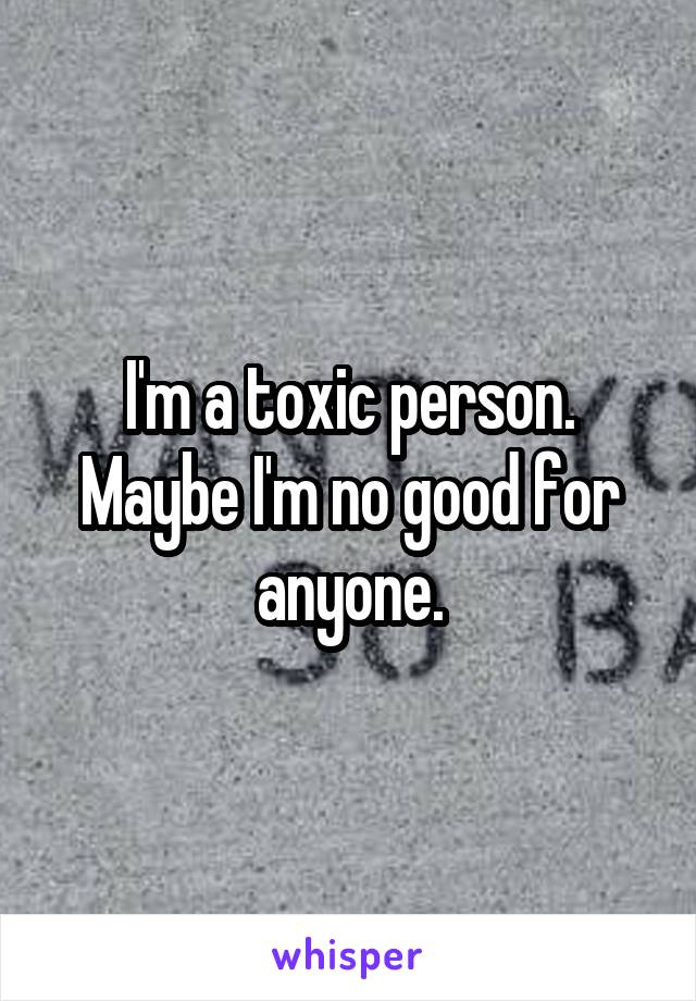 I'm a toxic person. Maybe I'm no good for anyone.