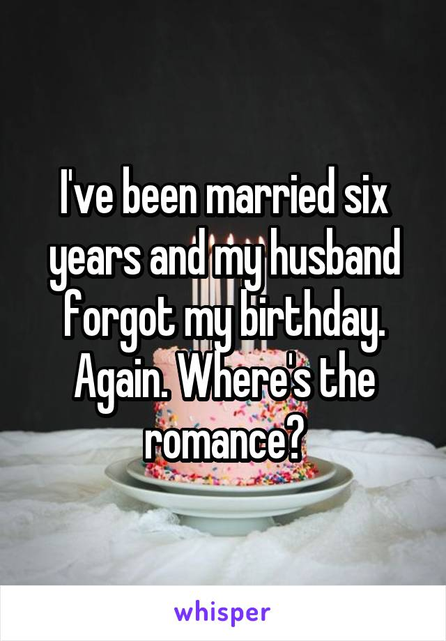 I've been married six years and my husband forgot my birthday. Again. Where's the romance?