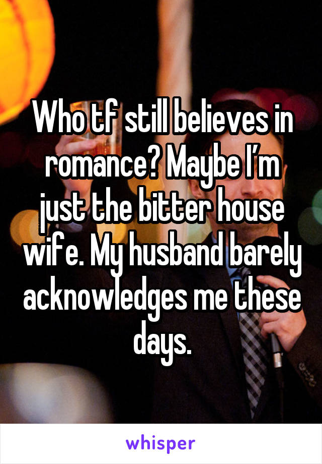 Who tf still believes in romance? Maybe I'm just the bitter house wife. My husband barely acknowledges me these days.