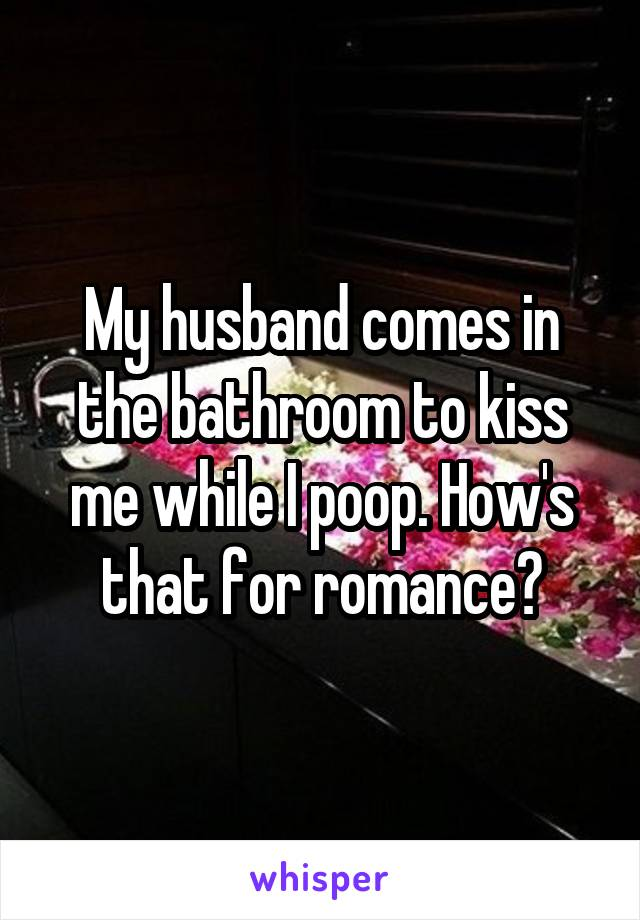 My husband comes in the bathroom to kiss me while I poop. How's that for romance?