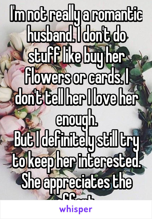 I'm not really a romantic husband. I don't do stuff like buy her flowers or cards. I don't tell her I love her enough. But I definitely still try to keep her interested. She appreciates the effort.