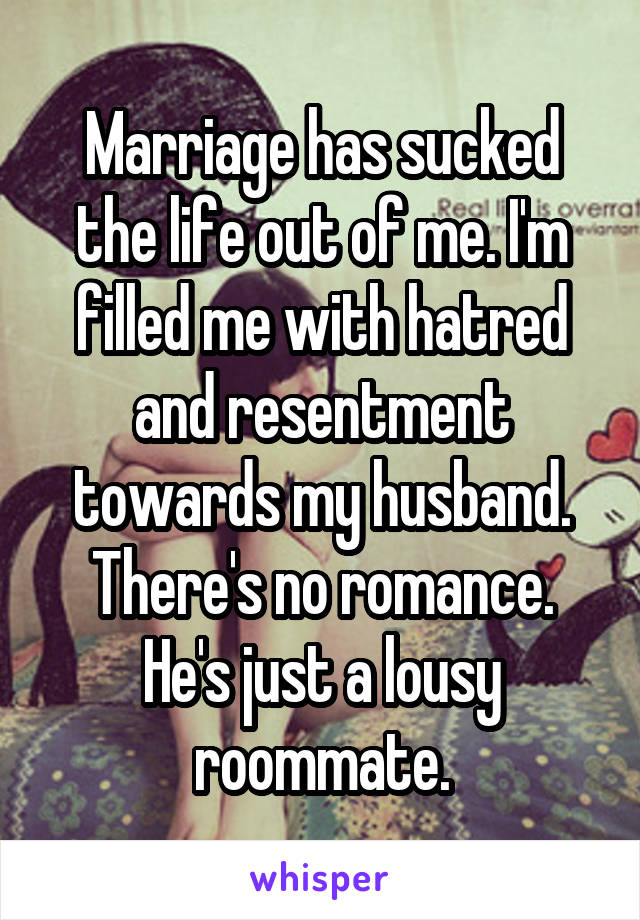 Marriage has sucked the life out of me. I'm filled me with hatred and resentment towards my husband. There's no romance. He's just a lousy roommate.