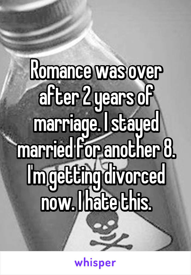 Romance was over after 2 years of marriage. I stayed married for another 8. I'm getting divorced now. I hate this.