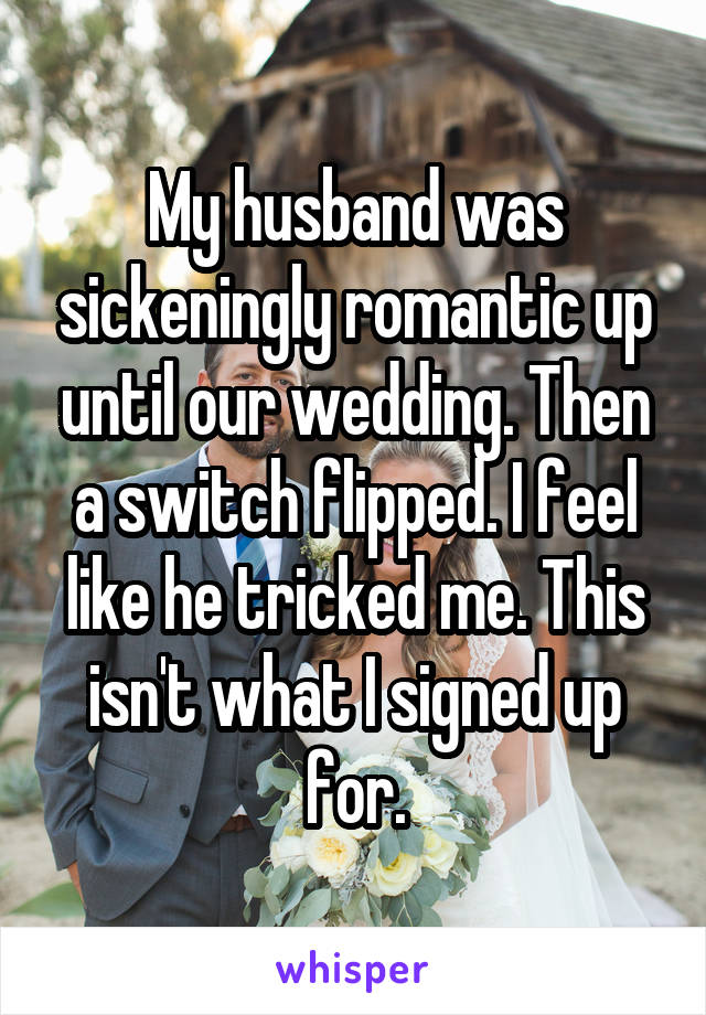 My husband was sickeningly romantic up until our wedding. Then a switch flipped. I feel like he tricked me. This isn't what I signed up for.
