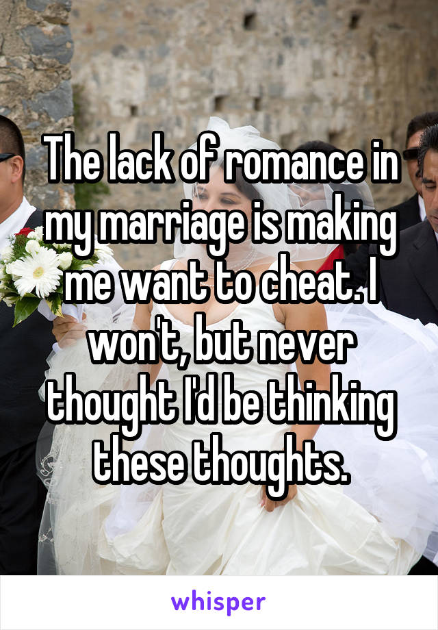 The lack of romance in my marriage is making me want to cheat. I won't, but never thought I'd be thinking these thoughts.