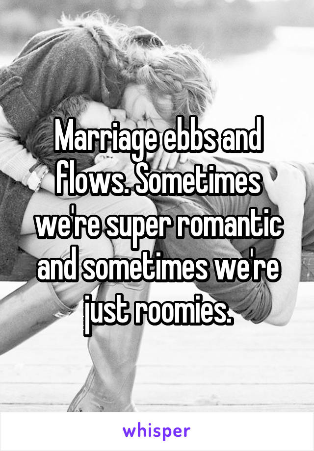 Marriage ebbs and flows. Sometimes we're super romantic and sometimes we're just roomies.