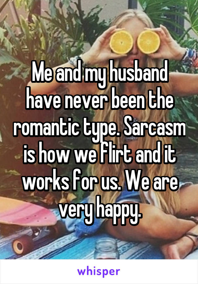 Me and my husband have never been the romantic type. Sarcasm is how we flirt and it works for us. We are very happy.