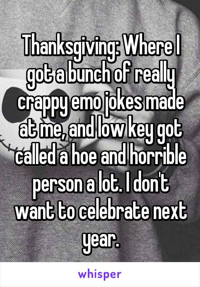 Thanksgiving: Where I got a bunch of really crappy emo jokes made at me, and low key got called a hoe and horrible person a lot. I don't want to celebrate next year.