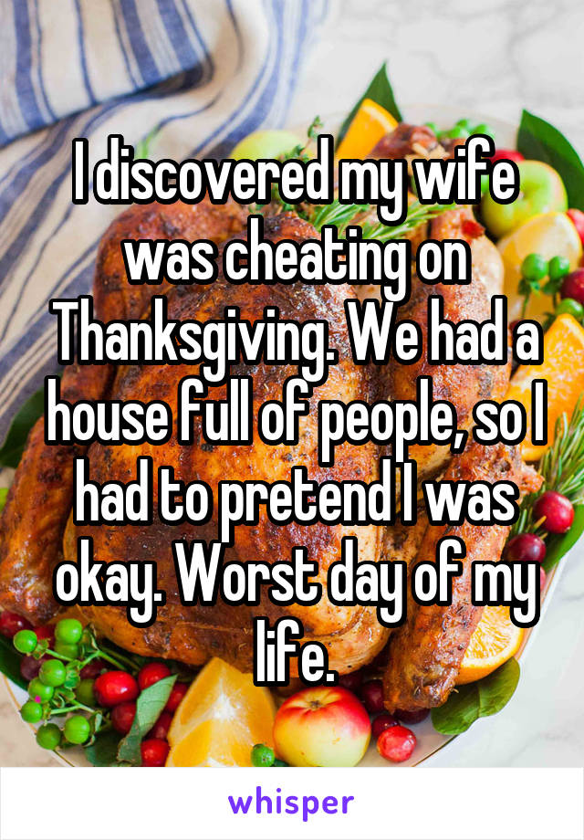 I discovered my wife was cheating on Thanksgiving. We had a house full of people, so I had to pretend I was okay. Worst day of my life.