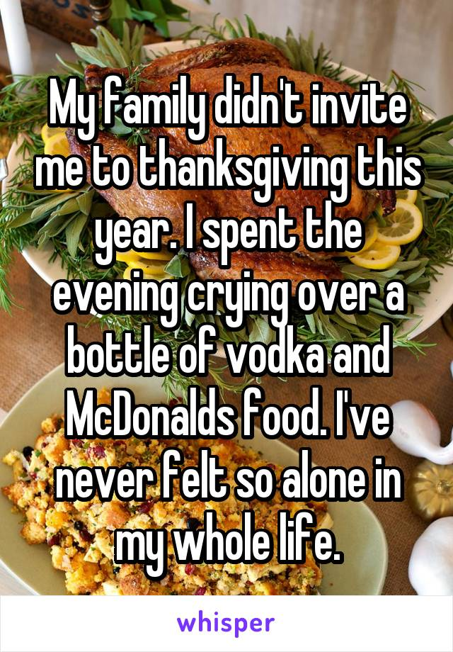 My family didn't invite me to thanksgiving this year. I spent the evening crying over a bottle of vodka and McDonalds food. I've never felt so alone in my whole life.
